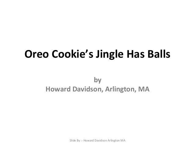 Oreo Cookie's Jingle Has Balls by Howard Davidson, Arlington, MA  Slide By :- Howard Davidson Arlington MA