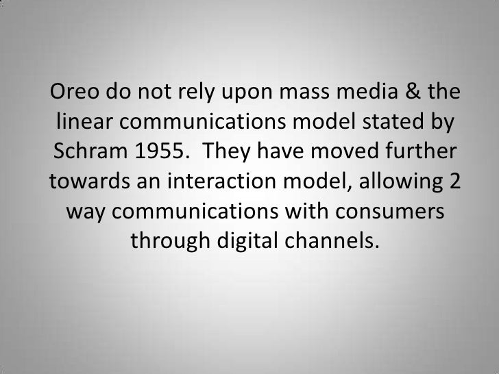 Oreo do not rely upon mass media & the linear communications model stated by Schram 1955. They have moved furthertowards a...