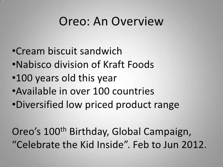 Oreo: An Overview•Cream biscuit sandwich•Nabisco division of Kraft Foods•100 years old this year•Available in over 100 cou...