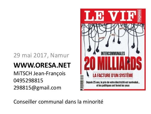 WWW.ORESA.NET MiTSCH Jean-François 0495298815 298815@gmail.com Conseiller communal dans la minorité 29 mai 2017, Namur