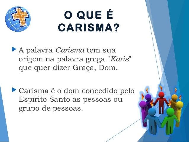 """O QUE É CARISMA?  A palavraCarismatem sua origem na palavra grega """"Karis"""" que quer dizer Graça, Dom.  Carisma é o dom ..."""