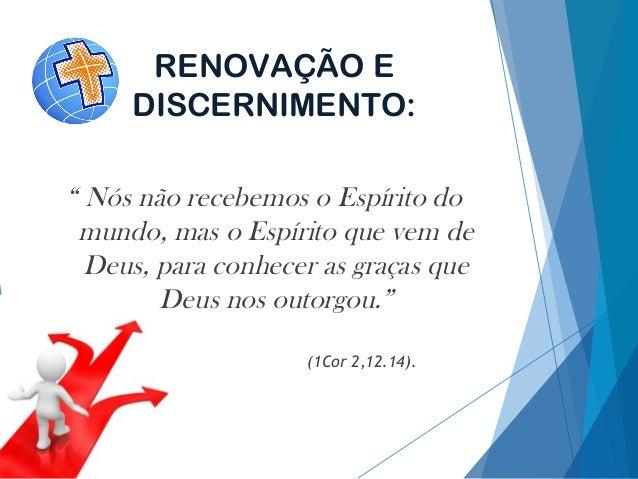 """RENOVAÇÃO E DISCERNIMENTO: """" Nós não recebemos o Espírito do mundo, mas o Espírito que vem de Deus, para conhecer as graça..."""