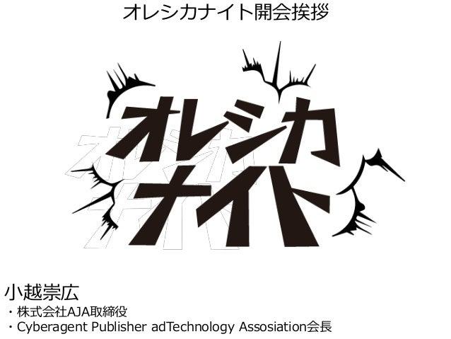 オレシカナイト開会挨拶 小越崇広 ・株式会社AJA取締役 ・Cyberagent Publisher adTechnology Assosiation会長