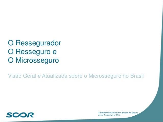 O Ressegurador O Resseguro e O Microsseguro Visão Geral e Atualizada sobre o Microsseguro no Brasil Sociedade Brasileira d...