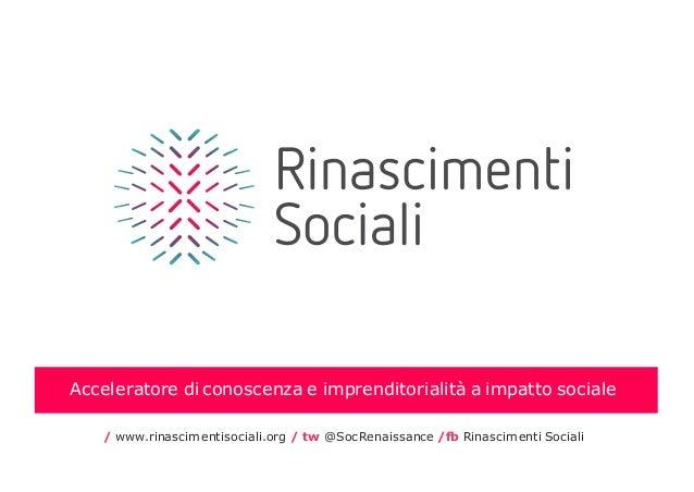 Acceleratore di conoscenza e imprenditorialità a impatto sociale / www.rinascimentisociali.org / tw @SocRenaissance /fb Ri...