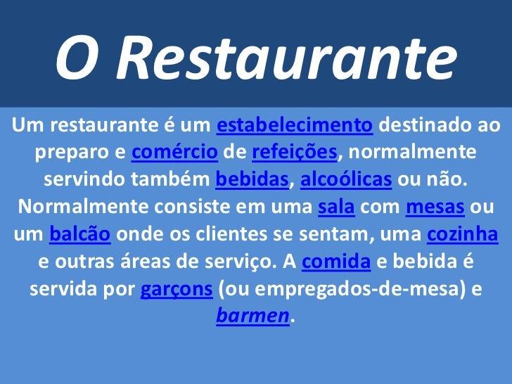 O Restaurante<br />Um restaurante é um estabelecimento destinado ao preparo e comércio de refeições, normalmente servindo ...
