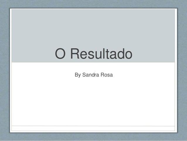 O Resultado  By Sandra Rosa