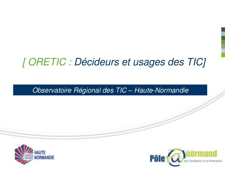 [ ORETIC : Décideurs et usages des TIC]  Observatoire Régional des TIC – Haute-Normandie
