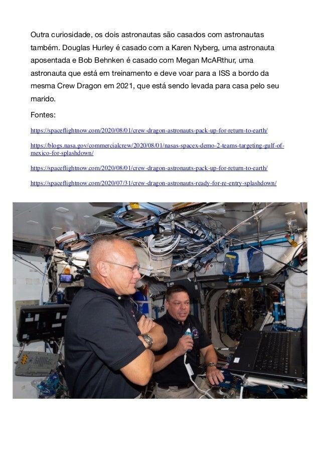 Outra curiosidade, os dois astronautas são casados com astronautas também. Douglas Hurley é casado com a Karen Nyberg, uma...