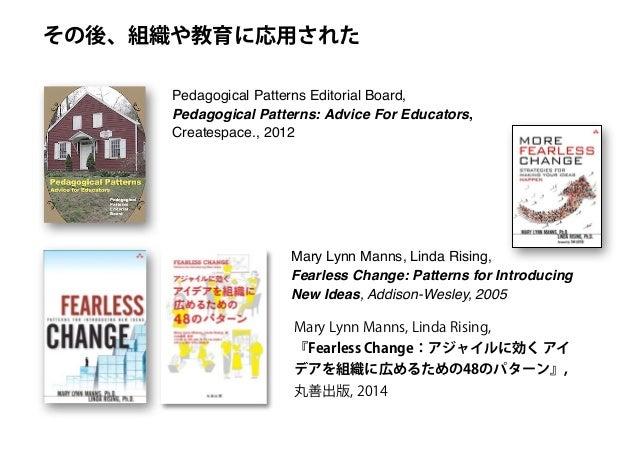 Pedagogical Patterns Editorial Board, Pedagogical Patterns: Advice For Educators, Createspace., 2012 その後、組織や教育に応用された Mary ...
