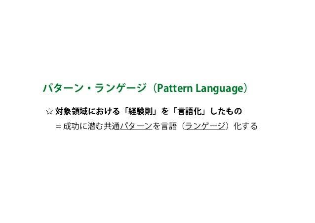 対象領域における「経験則」を「言語化」したもの   = 成功に潜む共通パターンを言語(ランゲージ)化する パターン・ランゲージ(Pattern Language)