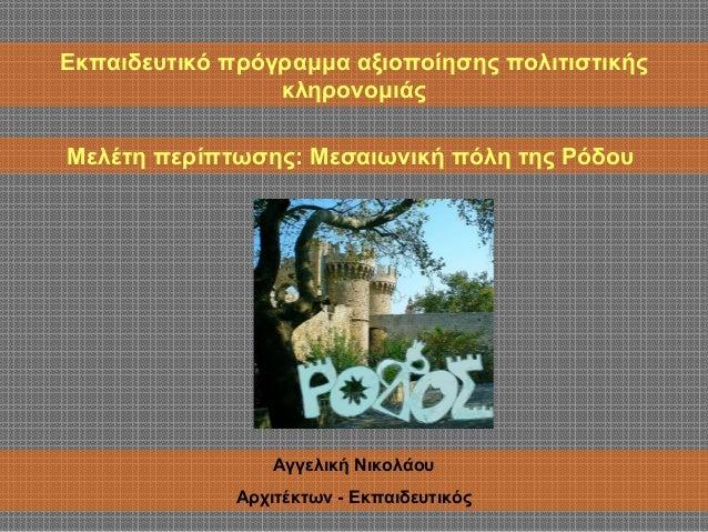 Εκπαιδευτικό πρόγραμμα αξιοποίησης πολιτιστικής  κληρονομιάς  Μελέτη περίπτωσης: Μεσαιωνική πόλη της Ρόδου  Αγγελική Νικολ...