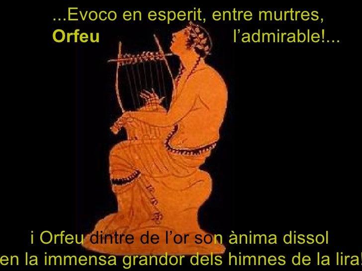 ...Evoco en esperit, entre murtres,  Orfeu   l'admirable!... i Orfeu  dintre de l'or so n ànima dissol  en la immensa gran...