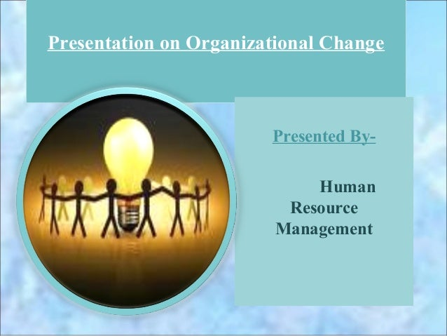 Presentation on Organizational Change                        Presented By-                             Human              ...
