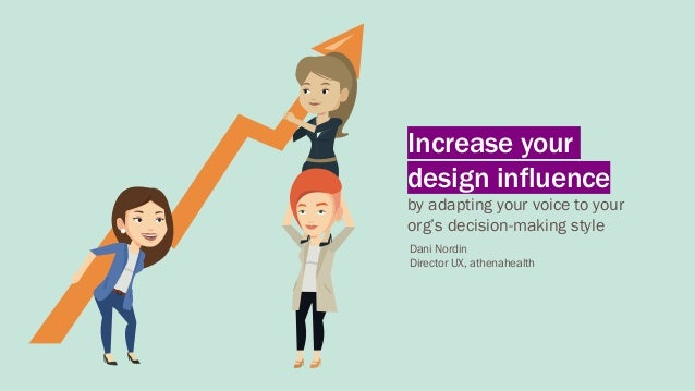 Increase your design influence by adapting your voice to your org's decision-making style Dani Nordin Director UX, athenah...