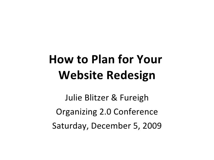 How to Plan for Your  Website Redesign Julie Blitzer & Fureigh Organizing 2.0 Conference Saturday, December 5, 2009