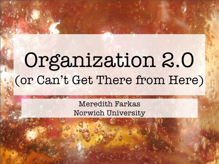 Organization 2.0 (or Can't Get There from Here)           Meredith Farkas          Norwich University