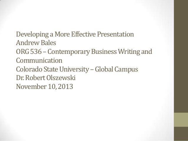 Developing a More Effective Presentation Andrew Bales ORG 536 – Contemporary Business Writing and Communication Colorado S...