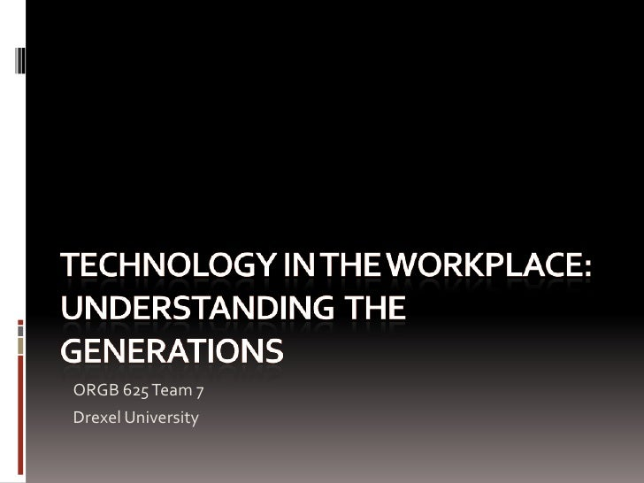 Technology in the workplace: Understanding  the generations<br />ORGB 625 Team 7<br />Drexel University<br />