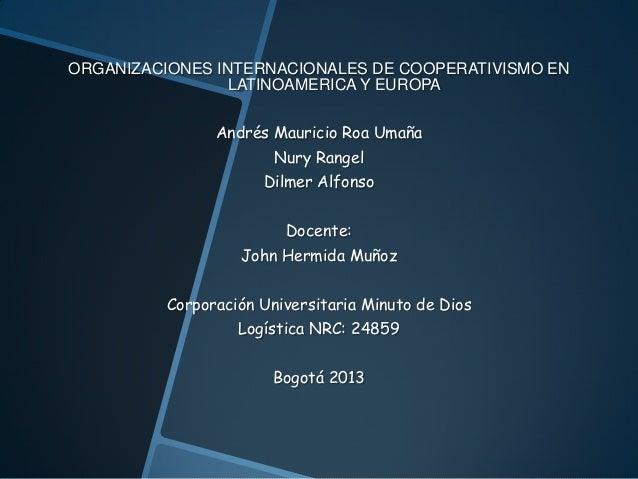 ORGANIZACIONES INTERNACIONALES DE COOPERATIVISMO EN LATINOAMERICA Y EUROPA Andrés Mauricio Roa Umaña Nury Rangel Dilmer Al...