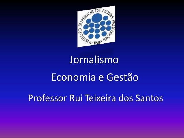 Jornalismo     Economia e GestãoProfessor Rui Teixeira dos Santos