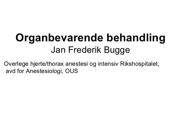 Organbevarende behandling Jan Frederik Bugge Overlege hjerte/thorax anestesi og intensiv Rikshospitalet, avd for Anestesio...