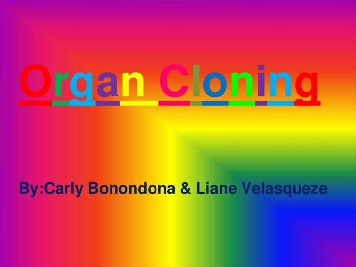 Organ Cloning<br />By:CarlyBonondona & LianeVelasqueze<br />
