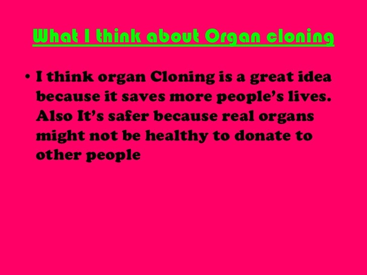 organ cloning Is the value of human cloning to medical research and disease pathology worth the ethical cost hear from others on this emerging medical controversy.