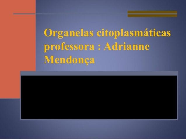 Organelas citoplasmáticasprofessora : AdrianneMendonça