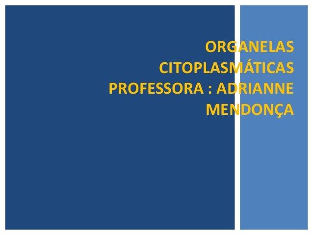ORGANELASCITOPLASMÁTICASPROFESSORA : ADRIANNEMENDONÇA