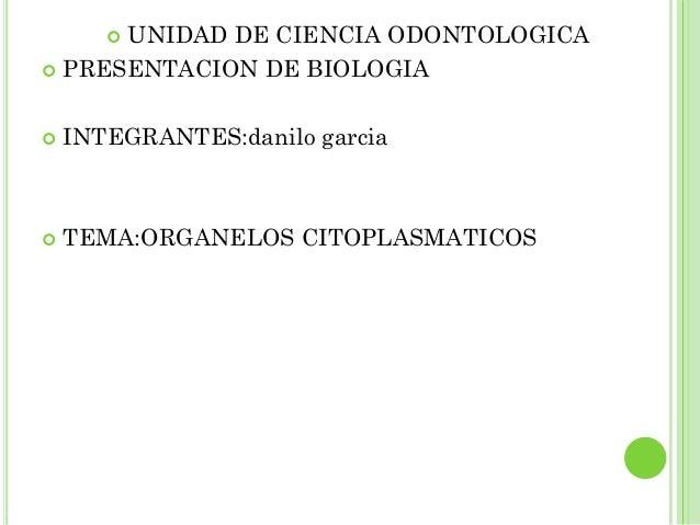 UNIDAD DE CIENCIA ODONTOLOGICA        PRESENTACION DE BIOLOGIA   INTEGRANTES:danilo garcia   TEMA:ORGANELOS CITOPLASMA...
