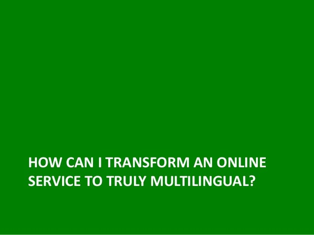 HOW CAN I TRANSFORM AN ONLINE SERVICE TO TRULY MULTILINGUAL?