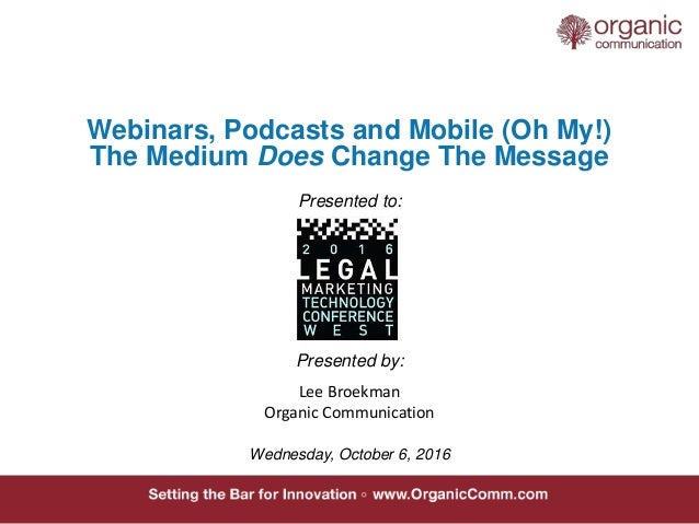 Webinars, Podcasts and Mobile (Oh My!) The Medium Does Change The Message Presented to: Presented by: Wednesday, October 6...