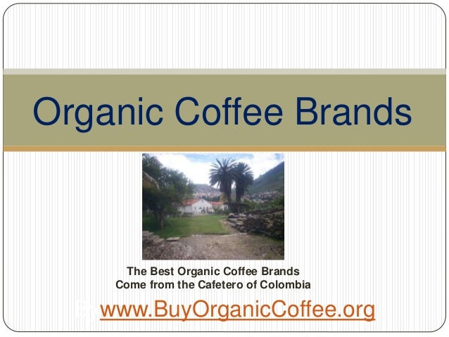 Organic Coffee Brands Bywww.BuyOrganicCoffee.org The Best Organic Coffee Brands Come from the Cafetero of Colombia