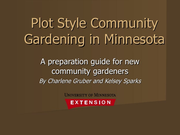 Plot Style Community Gardening in Minnesota A preparation guide for new community gardeners By Charlene Gruber and Kelsey ...