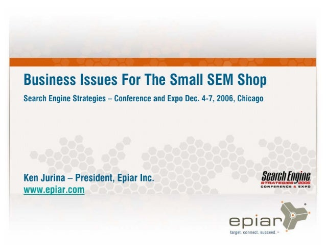 Business Issues For The Small SEM Shop  Search Engine Strategies — conference and Expo Dec.  4-7, 2006, Chicago  Ken Jurin...