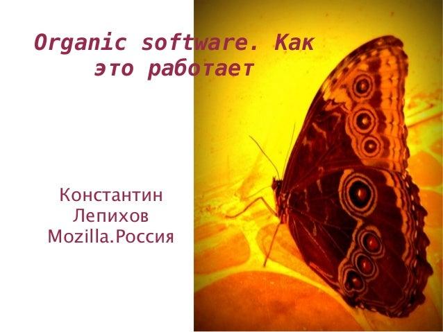 Organic software. Как     это работает  Константин   Лепихов Mozilla.Россия