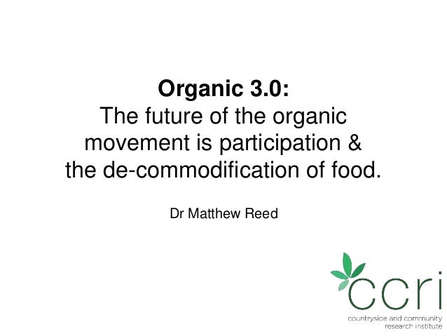 Organic 3.0: The future of the organic movement is participation & the de-commodification of food. Dr Matthew Reed