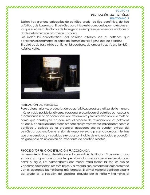 EQUIPO 4B DESTILACIÓN DEL PETRÓLEO PRÁCTICA NO. 7 Existen tres grandes categorías de petróleo crudo: de tipo parafínico, d...