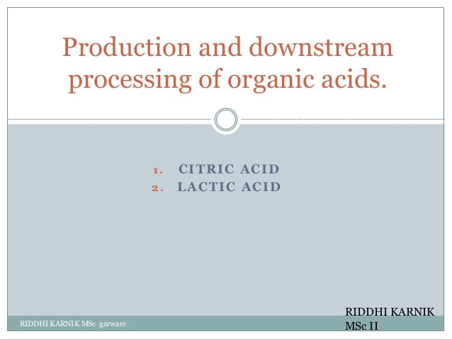 1 . CITRIC ACID 2. LACTIC ACID RIDDHI KARNIK MSc garware Production and downstream processing of organic acids. RIDDHI KAR...