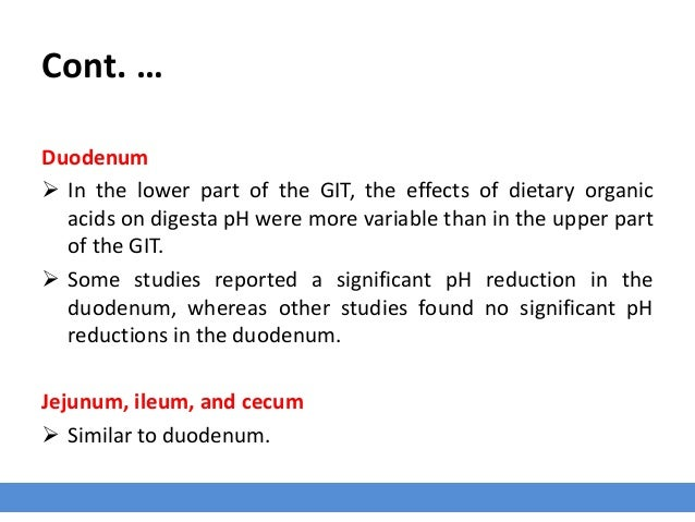 Cont. … Duodenum  In the lower part of the GIT, the effects of dietary organic acids on digesta pH were more variable tha...