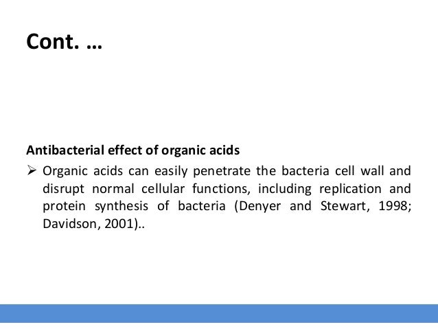 Cont. … Antibacterial effect of organic acids  Organic acids can easily penetrate the bacteria cell wall and disrupt norm...