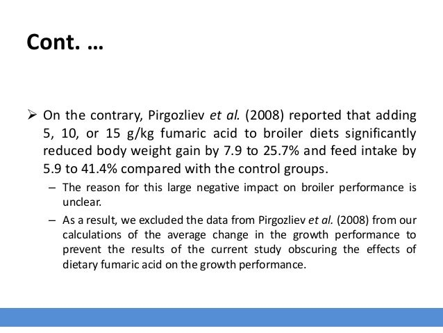Cont. …  On the contrary, Pirgozliev et al. (2008) reported that adding 5, 10, or 15 g/kg fumaric acid to broiler diets s...