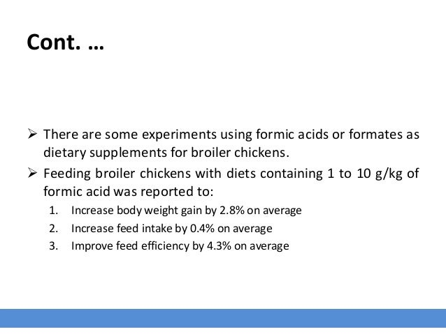 Cont. …  There are some experiments using formic acids or formates as dietary supplements for broiler chickens.  Feeding...