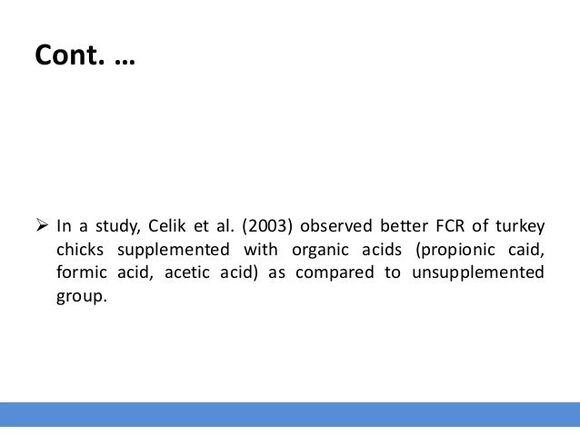 Cont. …  In a study, Celik et al. (2003) observed better FCR of turkey chicks supplemented with organic acids (propionic ...