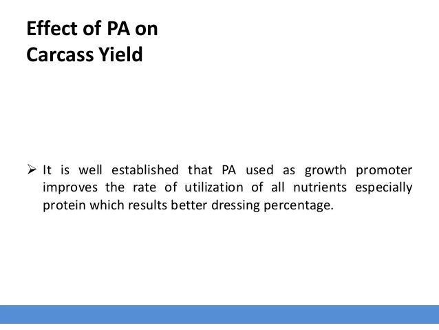 Effect of PA on Carcass Yield  It is well established that PA used as growth promoter improves the rate of utilization of...