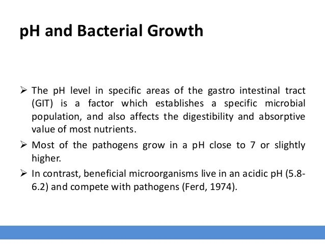 pH and Bacterial Growth  The pH level in specific areas of the gastro intestinal tract (GIT) is a factor which establishe...