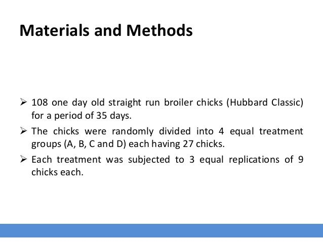 Materials and Methods  108 one day old straight run broiler chicks (Hubbard Classic) for a period of 35 days.  The chick...