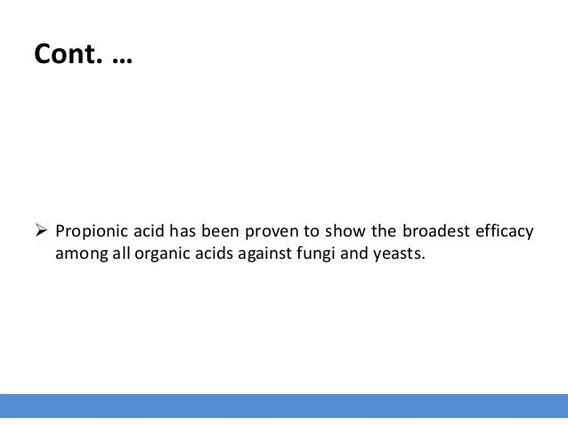 Cont. …  Propionic acid has been proven to show the broadest efficacy among all organic acids against fungi and yeasts.