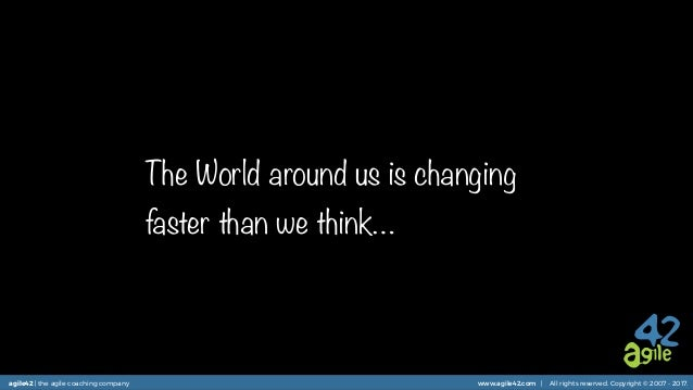 agile42 | the agile coaching company www.agile42.com | All rights reserved. Copyright © 2007 - 2017. The World around us i...